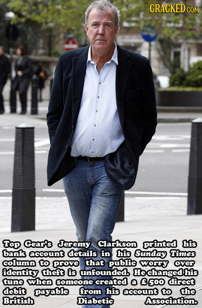 CRACKEDcO COM Top Gear's Jeremy Clarkson printed his bank account details in his Sunday Times column to prove that public worry over identity theft is