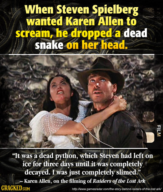 When Steven Spielberg wanted Karen Allen to scream, he dropped a dead snake on her head. FILM It was a dead python, which Steven had left on ice for