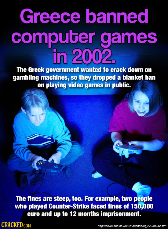 Greece banned computer games in 2002. The Greek government wanted to crack down on gambling machines, SO they dropped a blanket ban on playing video g