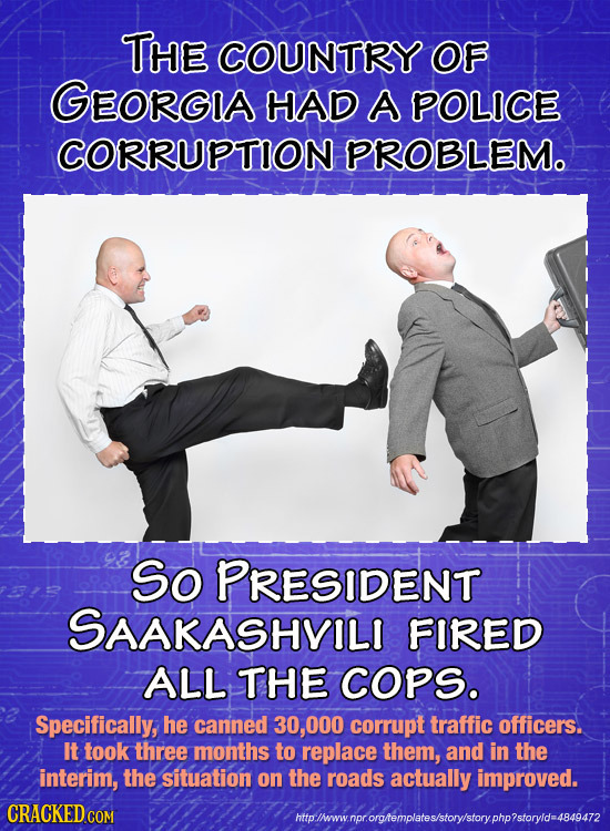 THE COUNTRY OF GEORGA HAD A POLICE CORRUPTION PROBLEM. So PRESIDENT SAAKASHVILI FIRED ALL THE COPS. Specifically, he canned 000 corrupt traffic office