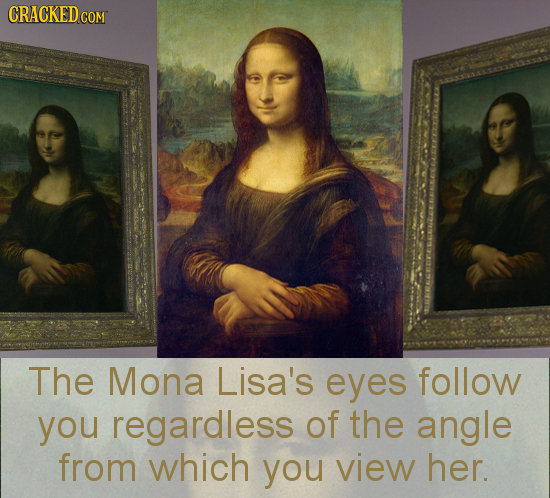 CRAGKED COM The Mona Lisa's eyes follow you regardless of the angle from which you view her.