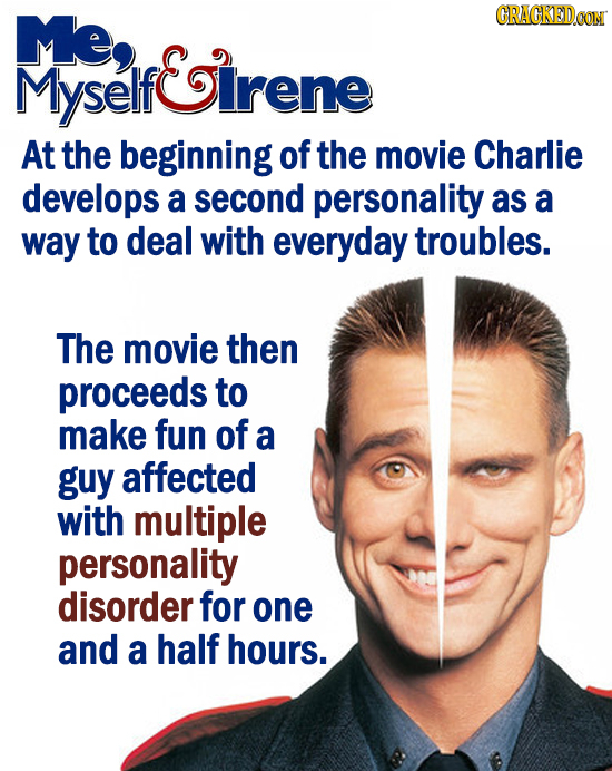 Me, CRACKEDOON Myself If&irene At the beginning of the movie Charlie develops a second personality as a way to deal with everyday troubles. The movie