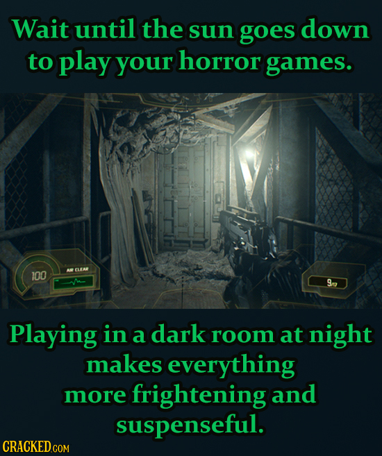 Wait until the sun goes down to play your horror games. 100 CLEA 9n Playing in a dark room at night makes everything more frightening and suspenseful.