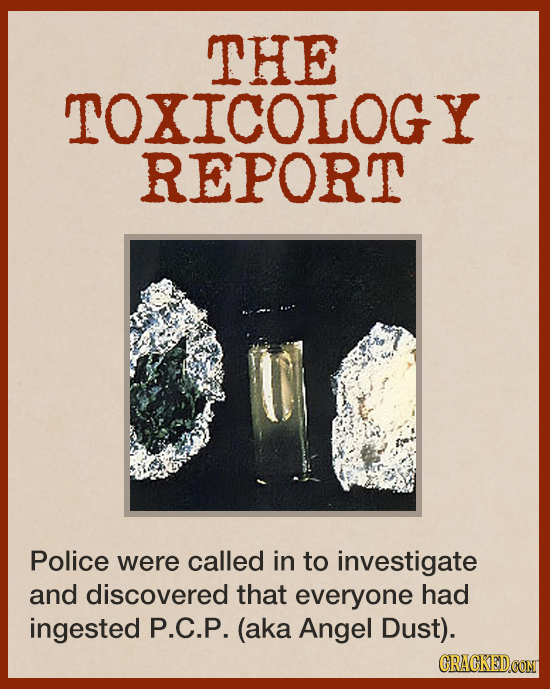 THE TOXICOLOGY REPORT Police were called in to investigate and discovered that everyone had ingested P.C.P. (aka Angel Dust). CRACKEDCONT