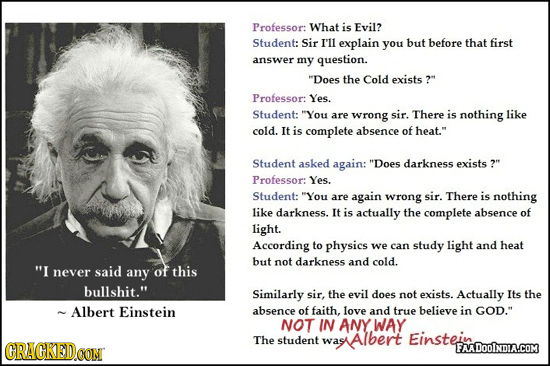 Professor: What is Evil? Student: Sir I'll explain you but before that first answer my question. Does the Cold exists ? Professor: Yes. Student: Yo