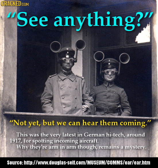 See anything? Not yet, but we can hear them coming. This was the very latest in German hi-tech, around 1917, for spotting incoming aircraft. Why t