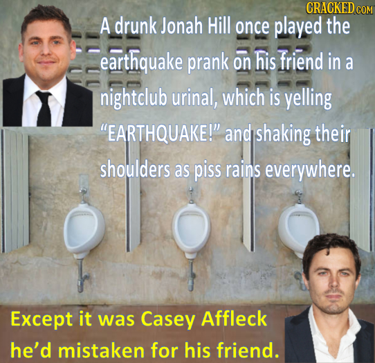CRACKEDG COM A drunk Jonah Hill once played the earthquake prank his friend on in a nightclub urinal, which is yelling EARTHQUAKE! and shaking their