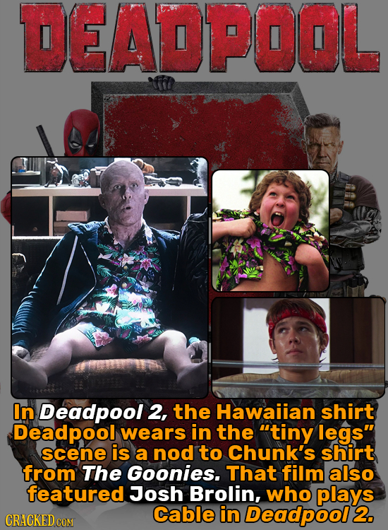 DEADPOOL In Deadpool 2, the Hawaiian shirt Deadpool wears in the tiny legs scene is a nod to Chunk's shirt from The Goonies. That film also featured