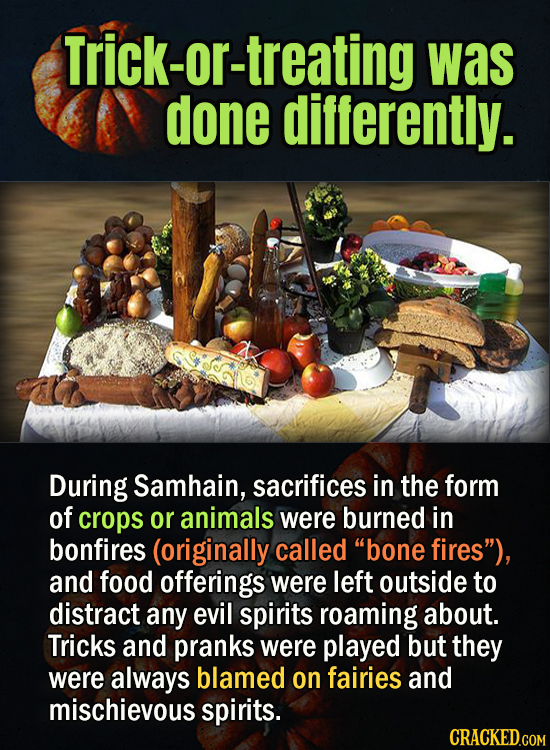Trick-or-treating was done differently. During Samhain, sacrifices in the form of crops or animals were burned in bonfires (originally called bone fi