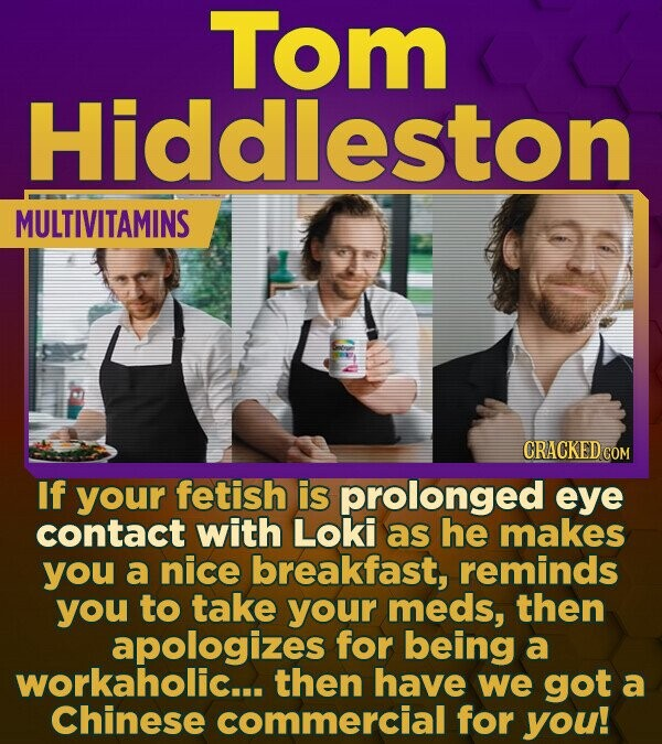 Tom Hiddleston MULTIVITAMINS If your fetish is prolonged eye contact with Loki as he makes you a nice breakfast, reminds you to take your meds, then a