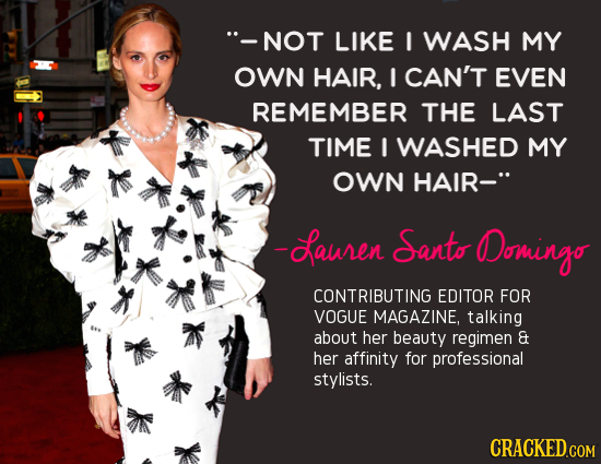 -NOT LIKE I WASH MY OWN HAIR, I CAN'T EVEN REMEMBER THE LAST TIME I WASHED MY OWN HAIR- -Sauren Santo ODomingo CONTRIBUTING EDITOR FOR VOGUE MAGAZINE