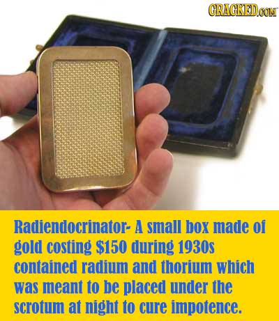 CRACKED CON Radiendocrinator- A small box made of gold costing $150 during 1930S contained radium and thorium which was meant to be placed under the s