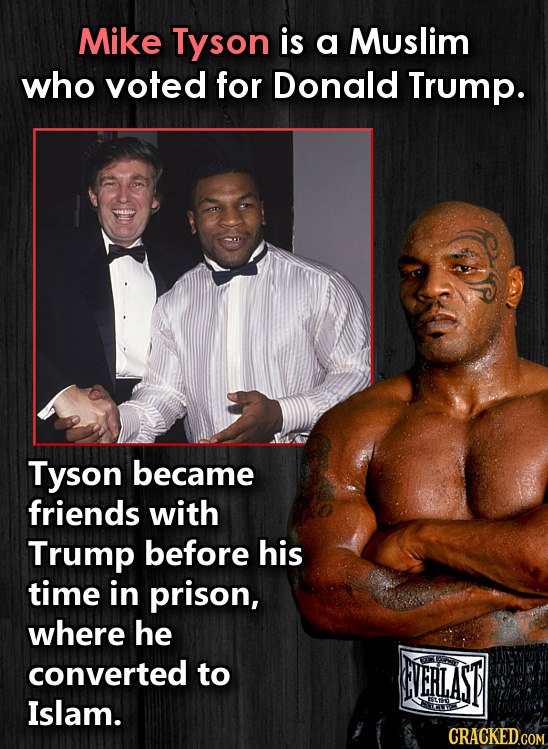 Mike Tyson is a Muslim who voted for Donald Trump. Tyson became friends with Trump before his time in prison, where he converted to NERLAST Islam. CRA