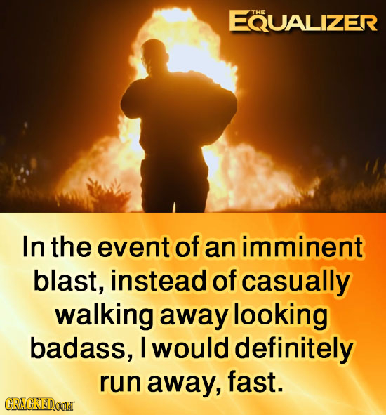 EQUALIZER THE In the event of an imminent blast, instead of casually walking away looking badass, I would definitely run away, fast. CRACKEDOONT