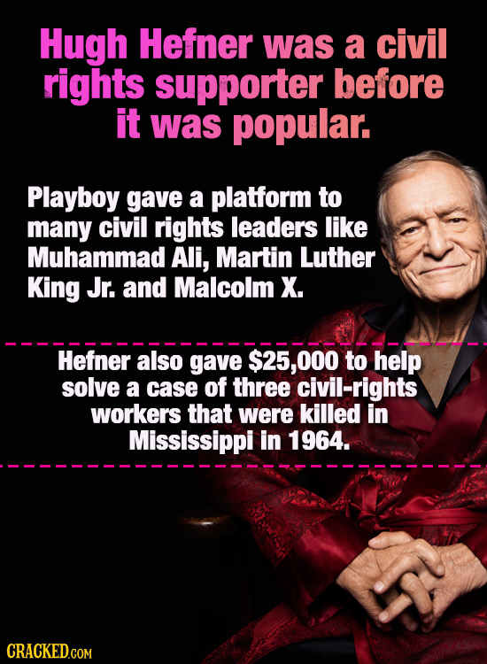 Hugh Hefner was a civil rights supporter before it was popular. Playboy gave a platform to many civil rights leaders like Muhammad Ali, Martin Luther