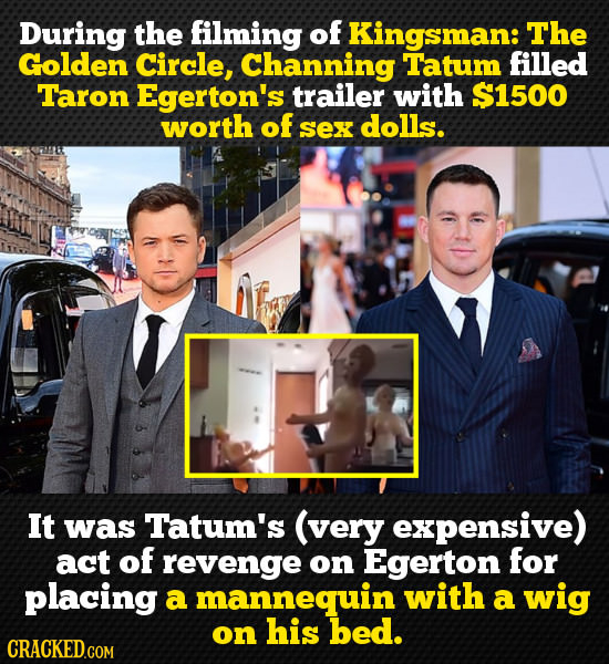 During the filming of Kingsman: The Golden Circle, Channing Tatum filled Taron Egerton's trailer with $1500 worth of Sex dolls. It was Tatum's (very e
