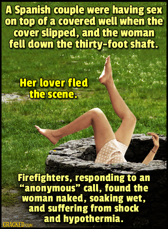 A Spanish couple were having sex on top of a covered well when the cover slipped, and the woman fell down the thirty-foot shaft. Her lover fled the sc