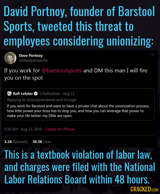 David Portnoy, founder of Barstool Sports, tweeted this threat to employees considering unionizing: Dave Portnoy @stoolpresidente If you work for @bar