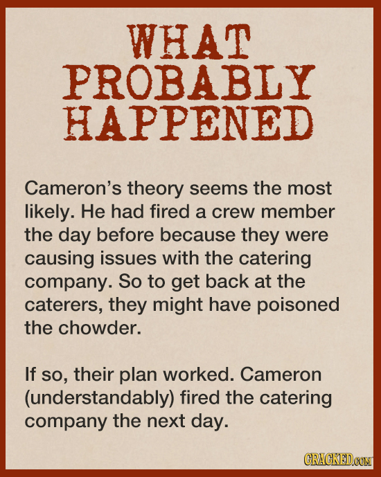 WHAT PROBABLY HAPPENED Cameron's theory seems the most likely. He had fired a crew member the day before because they were causing issues with the cat