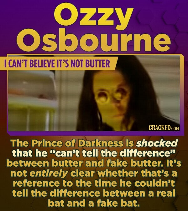 Ozzy Osbourne I CAN'T BELIEVE IT'S NOT BUTTER The Prince of Darkness is shocked that he can't tell the difference between butter and fake butter. It