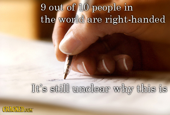 9 out of 10 people in the worlld are right-handed It's stilll unclear why this is CRACKEDCONT