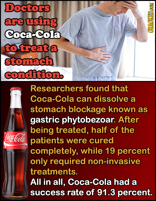 Doctors are using Coca-Cola CRACKEDCON to treat a stomach condition. Researchers found that Coca-Cola can dissolve a stomach blockage known as gastric