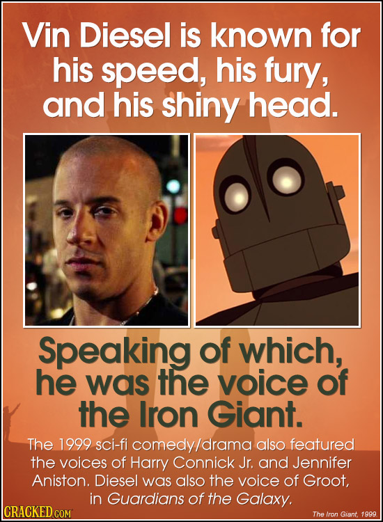 Vin Diesel is known for his speed, his fury, and his shiny head. Speaking of which, he was THE voice of the Iron Giant. The 1999 sci-fi comedy/drama a