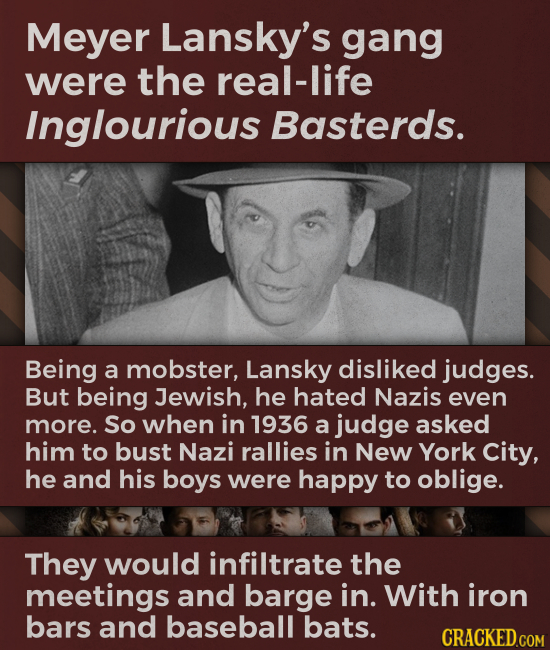 Meyer Lansky's gang were the real-life Inglourious Basterds. Being a mobster, Lansky disliked judges. But being Jewish, he hated Nazis even more. So w