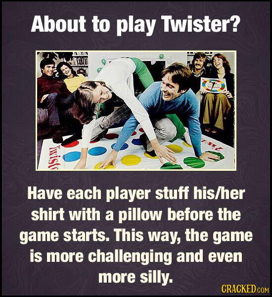 About to play Twister? irists Have each player stuff his/her shirt with a pillow before the game starts. This way, the game is more challenging and ev