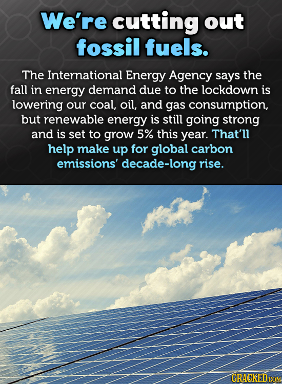 We're cutting out fossil fuels. The International Energy Agency says the fall in energy demand due to the lockdown is lowering our coal, oil, and gas