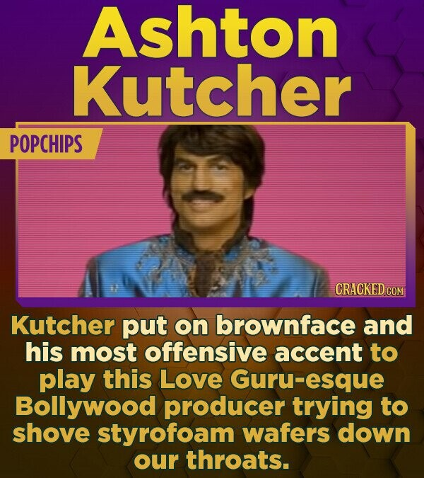Ashton Kutcher POPCHIPS CRACKED COM Kutcher put on brownface and his most offensive accent to play this Love Guru-esque Bollywood producer trying to s