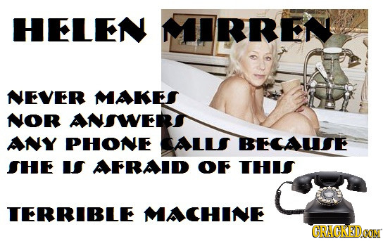 HELEN MIRREN NEVER MAKES NOR ANSWERI ANY PHONE CALLS BECAUISE SHE IS AFRAID OF THIS TERRIBLE MACHINE CRACREDCON
