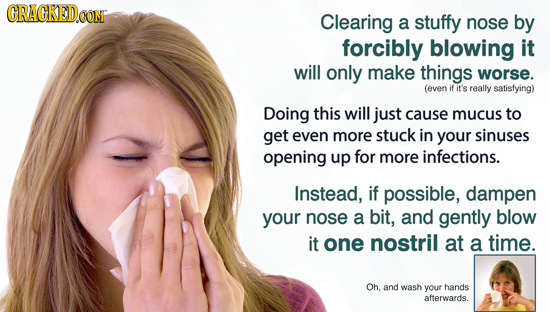 CRACKED Clearing a stuffy nose by forcibly blowing it will only make things worse. (even if it's really satisfying) Doing this will just cause mucus t