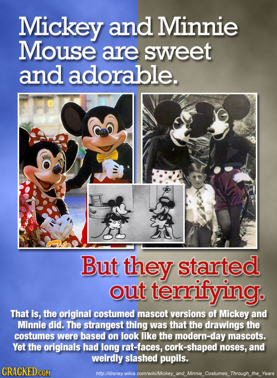 Mickey and Minnie Mouse are sweet and adorable. But they started out terrifying. That is, the original costumed mascot versions of Mickey and Minnie d
