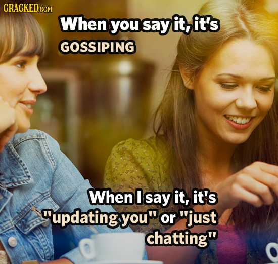 CRACKED cO COM When you SaY it, it's GOSSIPING When say it, it's updating you or just chatting
