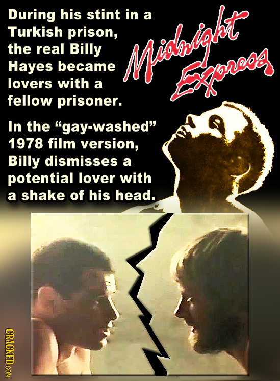 During his stint in a Turkish prison, the real Billy Hayes became Mialgt lovers with a Exoreog fellow prisoner. In the gay-washed 1978 film version,