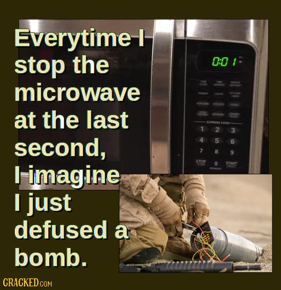 Everytime I stop the 0:0! microwave at the last 1 2 3 second, 4 5 6 7 8 9 I imagine STOP 0 START I just defused a bomb.