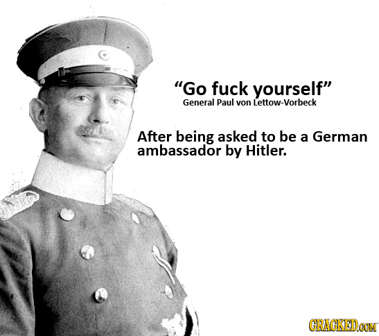 Go fuck yourself General Paul von ttow-vorbeck After being asked to be a German ambassador by Hitler. CRACKEDCON