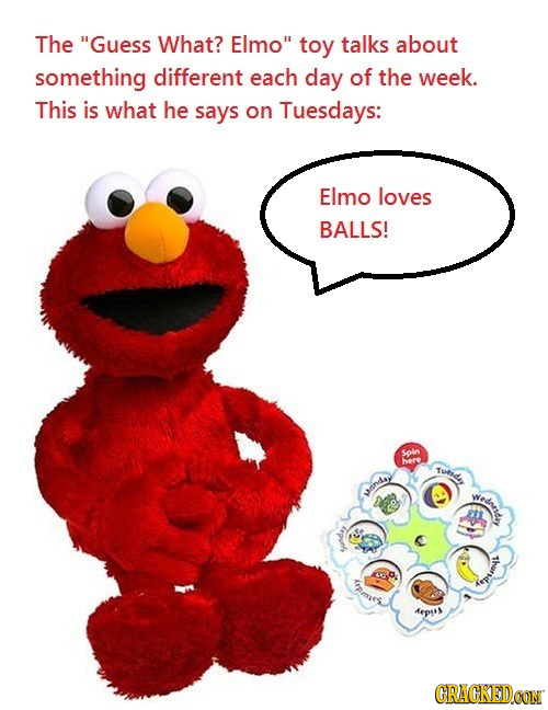 The Guess What? Elmo toy talks about something different each day of the week. This is what he says on Tuesdays: Elmo loves BALLS! Spin here Tunis a