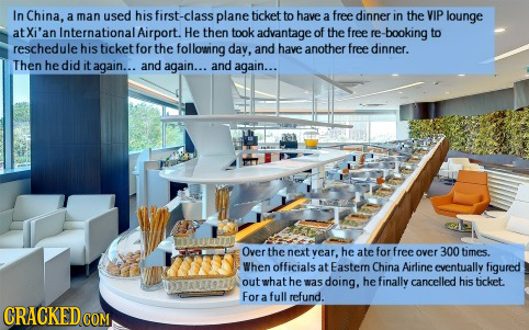 In China, a man used his first-class plane ticket to have a free dinner in the VIP lounge atXi'an Internationat Airport. He then took advantage of the