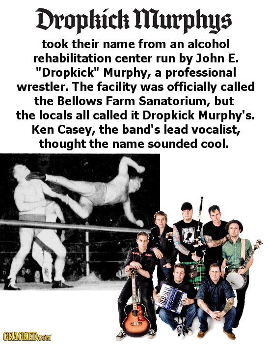 Droplich Miurphys took their name from an alcohol rehabilitation center run by John E. Dropkick Murphy, a professional wrestler. The facility was of