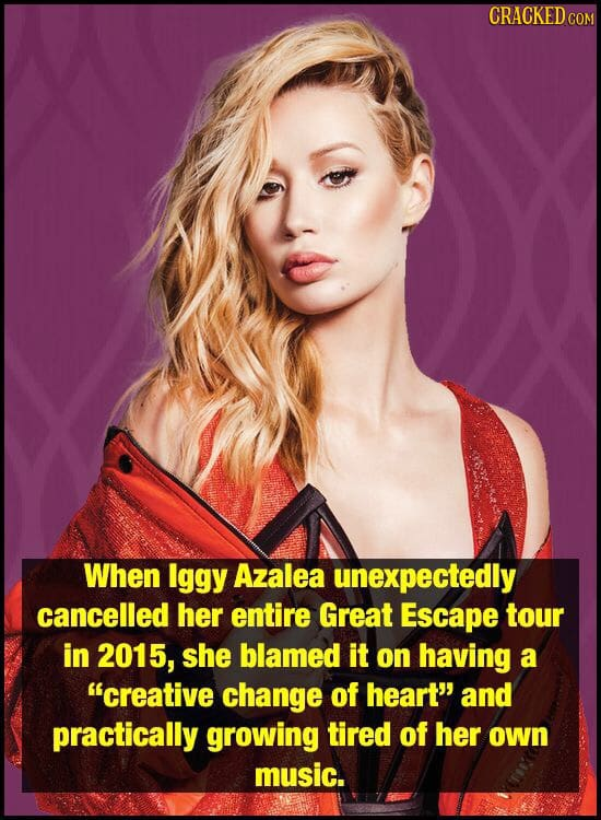 CRACKED COM When Iggy Azalea unexpectedly cancelled her entire Great Escape tour in 2015, she blamed it on having a creative change of heart and pra