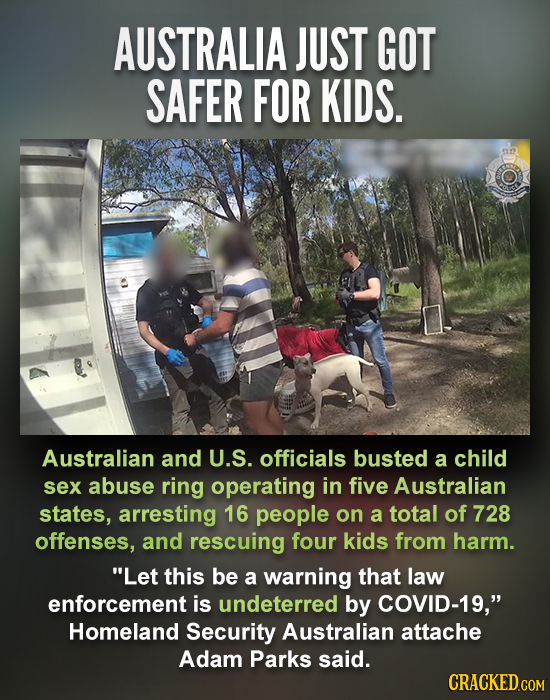 AUSTRALIA JUST GOT SAFER FOR KIDS. Australian and U.S. officials busted a child sex abuse ring operating in five Australian states, arresting 16 peopl