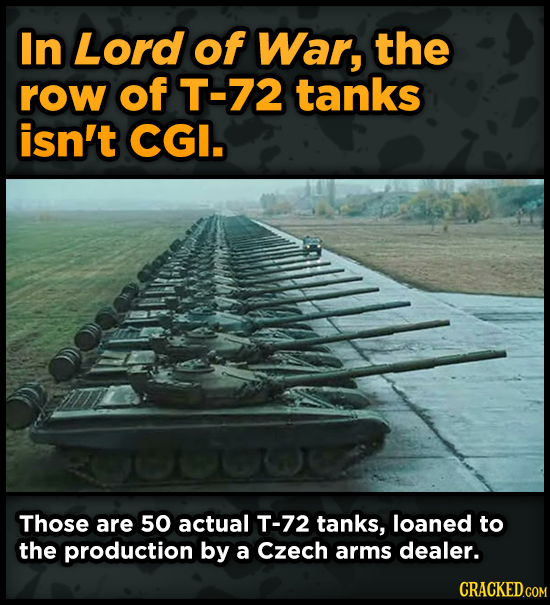 In Lord of War, the row of T-72 tanks isn't CGI. Those are 50 actual T-72 tanks, loaned to the production by a Czech arms dealer.