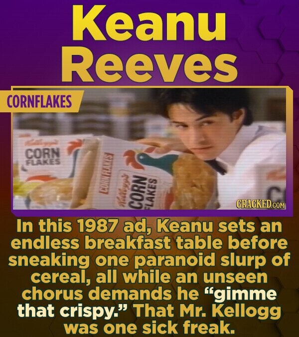 Keanu Reeves CORNFLAKES CORN oN ES CRACKED CON In this 1987 ad, Keanu sets an endless breakfast table before sneaking one paranoid slurp of cereal, al