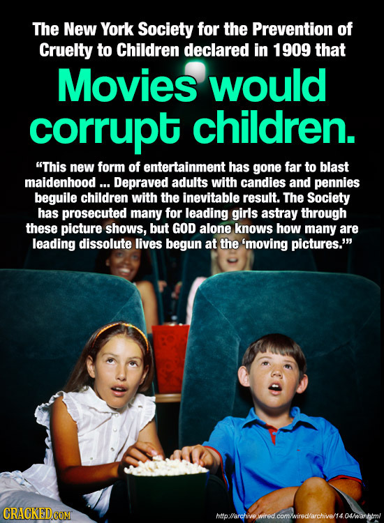 The New York Society for the Prevention of Cruelty to Children declared in 1909 that Movies would corrupt children. This new form of entertainment ha