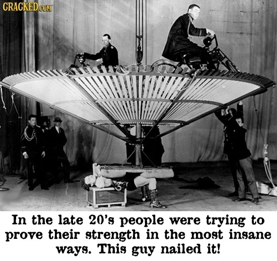 CRACKEDC COMT In the late 20's people were trying to prove their strength in the most insane ways. This guy nailed it!
