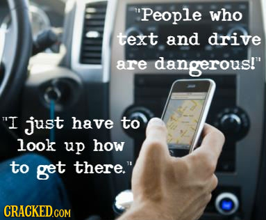 People who text and drive are dangerous! I just have to look up how to get there.