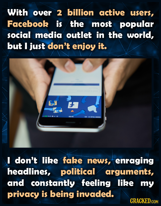 With over 2 billion active users, Facebook is the most popular social media outlet in the world, but I just don't enjoy it. E don't like fake news, en
