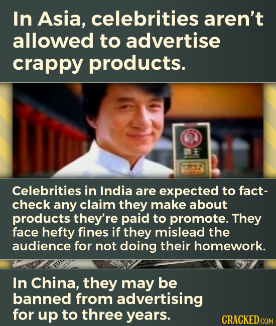 In Asia, celebrities aren't allowed to advertise crappy products. Celebrities in India are expected to fact- check any claim they make about products